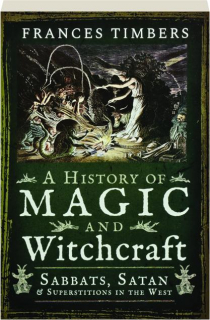 A HISTORY OF MAGIC AND WITCHCRAFT: Sabbats, Satan & Superstitions in the West