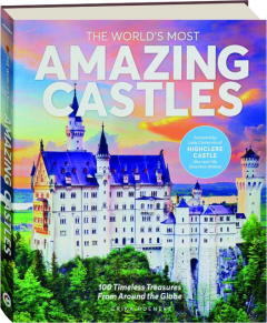 THE WORLD'S MOST AMAZING CASTLES: 100 Timeless Treasures from Around the Globe