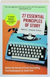 27 ESSENTIAL PRINCIPLES OF STORY: Master the Secrets of Great Storytelling, from Shakespeare to <I>South Park</I>