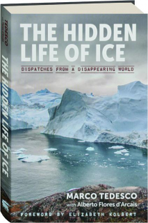 THE HIDDEN LIFE OF ICE: Dispatches from a Disappearing World