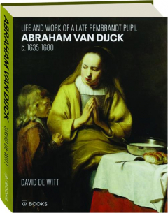 ABRAHAM VAN DIJCK: Life and Work of a Late Rembrandt Pupil c. 1635-1680