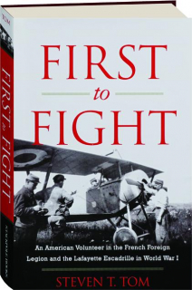 FIRST TO FIGHT: An American Volunteer in the French Foreign Legion and the Lafayette Escadrille in World War I