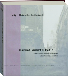 MAKING MODERN PARIS: Victor Baltard's Central Markets and the Urban Practice of Architecture