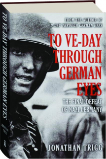 TO VE-DAY THROUGH GERMAN EYES: The Final Defeat of Nazi Germany