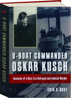 U-BOAT COMMANDER OSKAR KUSCH: Anatomy of a Nazi-Betrayal and Judicial Murder