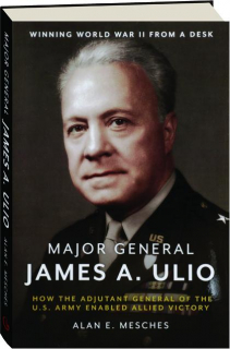MAJOR GENERAL JAMES A. ULIO: How the Adjutant General of the U.S. Army Enabled Allied Victory