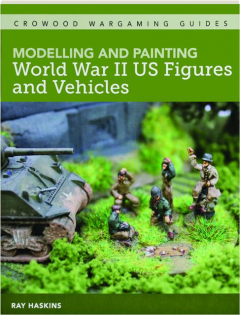 MODELLING AND PAINTING WORLD WAR II US FIGURES AND VEHICLES
