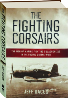 THE FIGHTING CORSAIRS: The Men of Marine Fighting Squadron 215 in the Pacific During WWII
