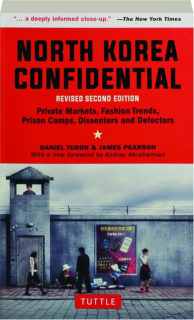 NORTH KOREA CONFIDENTIAL, REVISED SECOND EDITION: Private Markets, Fashion Trends, Prison Camps, Dissenters and Defectors