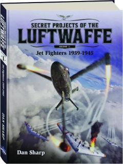 SECRET PROJECTS OF THE LUFTWAFFE, VOLUME 1: Jet Fighters 1939-1945