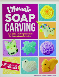 ULTIMATE SOAP CARVING: Easy, Oddly Satisfying Techniques for Creating Beautiful Designs