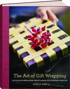 The Art of Gift Wrapping: 50 Innovative Ideas Using Organic, Unique, and Uncommon Materials Wanda Wen