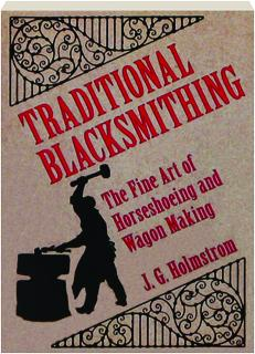 TRADITIONAL BLACKSMITHING: The Fine Art of Horseshoeing and Wagon Making
