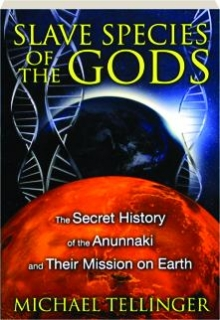 SLAVE SPECIES OF THE GODS: The Secret History of the Anunnaki and Their Mission on Earth
