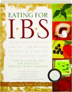 EATING FOR IBS: 175 Delicious, Nutritious, Low-Fat, Low-Residue Recipes to Stablize the Touchiest Tummy