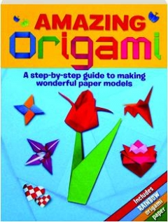 AMAZING ORIGAMI: A Step-by-Step Guide to Making Wonderful Paper Models