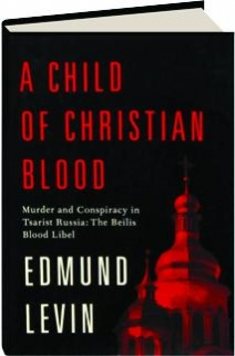 A CHILD OF CHRISTIAN BLOOD: Murder and Conspiracy in Tsarist Russia--The Beilis Blood Libel