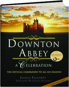 <I>DOWNTON ABBEY</I>--A CELEBRATION: The Official Companion to All Six Seasons