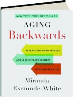 AGING BACKWARDS: Reverse the Aging Process and Look 10 Years Younger in 30 Minutes a Day