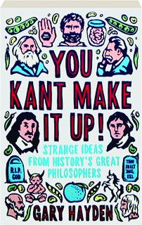 YOU KANT MAKE IT UP! Strange Ideas from History's Great Philosophers