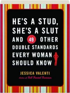 HE'S A STUD, SHE'S A SLUT AND 49 OTHER DOUBLE STANDARDS EVERY WOMAN SHOULD KNOW