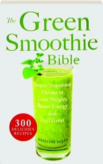 THE GREEN SMOOTHIE BIBLE: Super-Nutritious Drinks to Lose Weight, Boost Energy and Feel Great