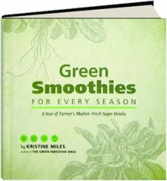 GREEN SMOOTHIES FOR EVERY SEASON: A Year of Farmer's Market-Fresh Super Drinks
