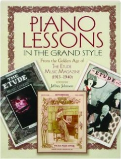 PIANO LESSONS IN THE GRAND STYLE: From the Golden Age of <I>The Etude Music Magazine</I> (1913-1940)