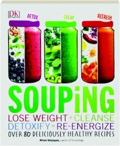 SOUPING: Lose Weight, Cleanse, Detoxify, Re-Energize--Over 80 Deliciously Healthy Recipes