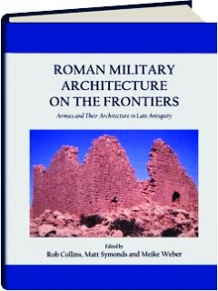 ROMAN MILITARY ARCHITECTURE ON THE FRONTIERS: Armies and Their Architecture in Late Antiquity