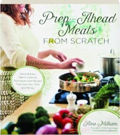 PREP-AHEAD MEALS FROM SCRATCH: Quick & Easy Batch Cooking Techniques and Recipes That Save You Time and Money