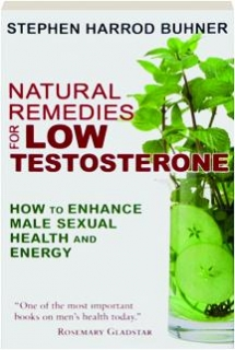 NATURAL REMEDIES FOR LOW TESTOSTERONE, SECOND EDITION: How to Enhance Male Sexual Health and Energy