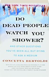 DO DEAD PEOPLE WATCH YOU SHOWER? And Other Questions You've Been All But Dying to Ask a Medium