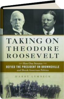 TAKING ON THEODORE ROOSEVELT: How One Senator Defied the President on Brownsville and Shook American Politics