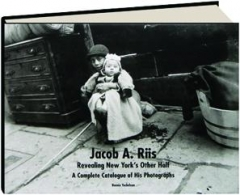 JACOB A. RIIS--REVEALING NEW YORK'S OTHER HALF: A Complete Catalogue of His Photographs
