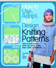 HOW TO USE, ADAPT, AND DESIGN KNITTING PATTERNS: How to Knit Exactly What You Want, Every Time--with Confidence!