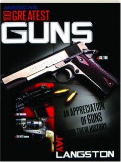 AMERICA'S 100 GREATEST GUNS: An Appreciation of Guns and Their History