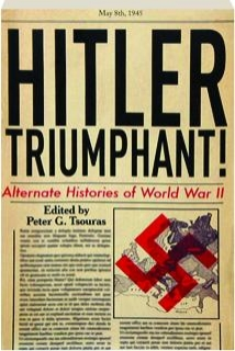 HITLER TRIUMPHANT! Alternate Histories of World War II