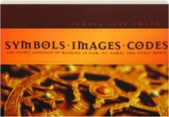 SYMBOLS, IMAGES, CODES: The Secret Language of Meaning in Film, TV, Games, and Visual Media