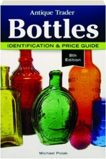 <I>ANTIQUE TRADER</I> BOTTLES, 8TH EDITION: Identification & Price Guide