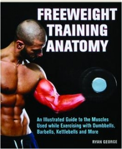 FREEWEIGHT TRAINING ANATOMY: An Illustrated Guide to the Muscles Used While Exercising with Dumbbells, Barbells, Kettlebells and More
