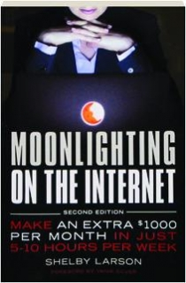 MOONLIGHTING ON THE INTERNET, SECOND EDITION: Make an Extra $1000 Per Month in Just 5-10 Hours Per Week