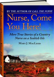 NURSE, COME YOU HERE! More True Stories of a Country Nurse on a Scottish Isle
