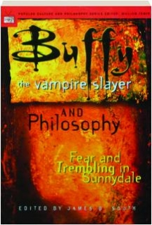 <I>BUFFY THE VAMPIRE SLAYER</I> AND PHILOSOPHY: Fear and Trembling in Sunnydale