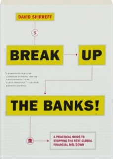 BREAK UP THE BANKS! A Practical Guide to Stopping the Next Global Financial Meltdown