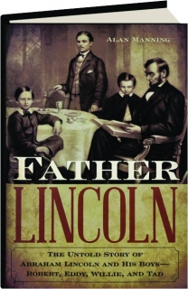 FATHER LINCOLN: The Untold Story of Abraham Lincoln and His Boys--Robert, Eddy, Willie, and Tad