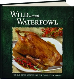WILD ABOUT WATERFOWL: World-Class Recipes for the Game Connoisseur
