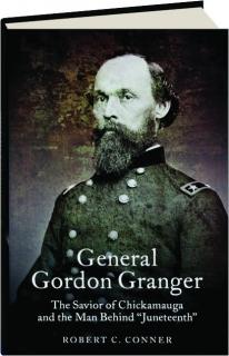 "GENERAL GORDON GRANGER: The Savior of Chickamauga and the Man Behind ""Juneteenth."""