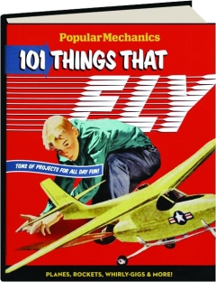 <I>POPULAR MECHANICS</I> 101 THINGS THAT FLY: Planes, Rockets, Whirly-Gigs & More!