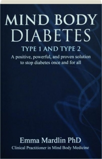 MIND BODY DIABETES--TYPE 1 AND TYPE 2: A Positive, Powerful, and Proven Solution to Stop Diabetes Once and for All